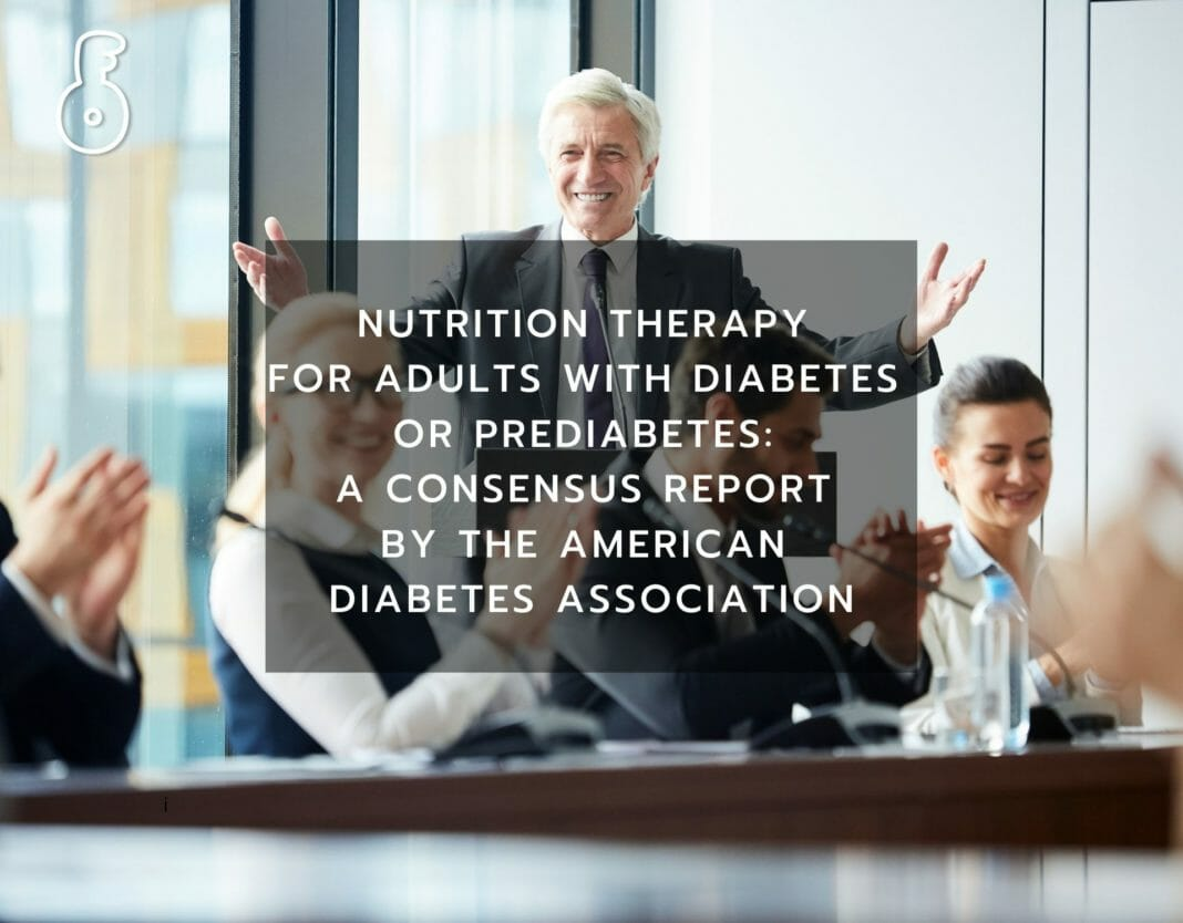 NUTRITION THERAPY FOR ADULTS WITH DIABETES OR PREDIABETES: A CONSENSUS REPORT BY THE AMERICAN DIABETES ASSOCIATION